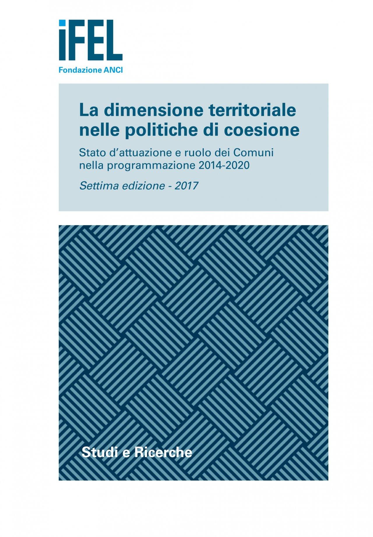 La dimensione territoriale nelle politiche di coesione. Stato d'attuazione e ruolo dei Comuni nella programmazione 2014-2020 (Settima edizione – 2017)